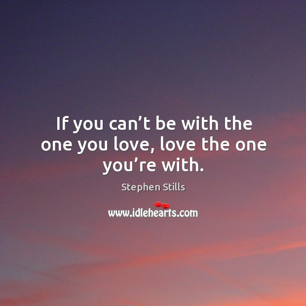 If you can't be with the one you love, love the one you're with. Image