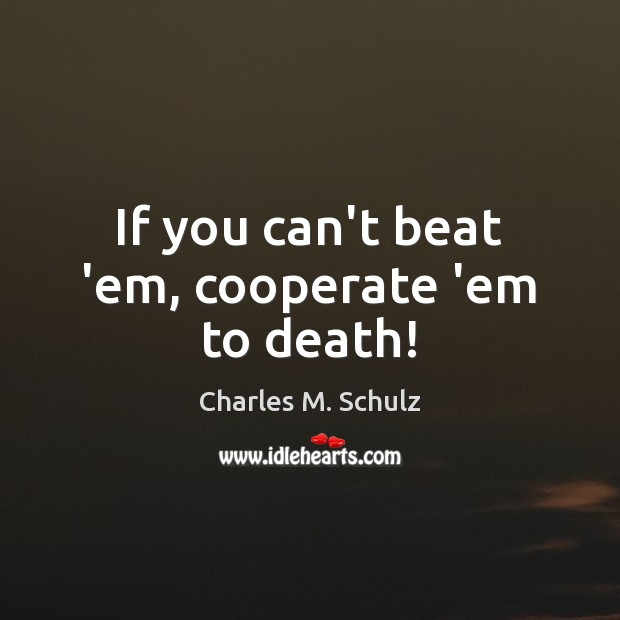 If you can't beat 'em, cooperate 'em to death! Cooperate Quotes Image