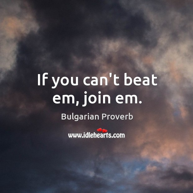 If you can't beat em, join em. Bulgarian Proverbs Image