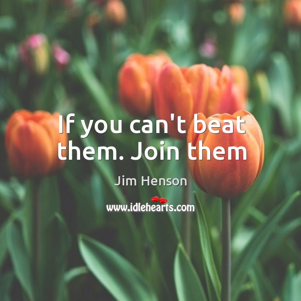 If you can't beat them. Join them Jim Henson Picture Quote