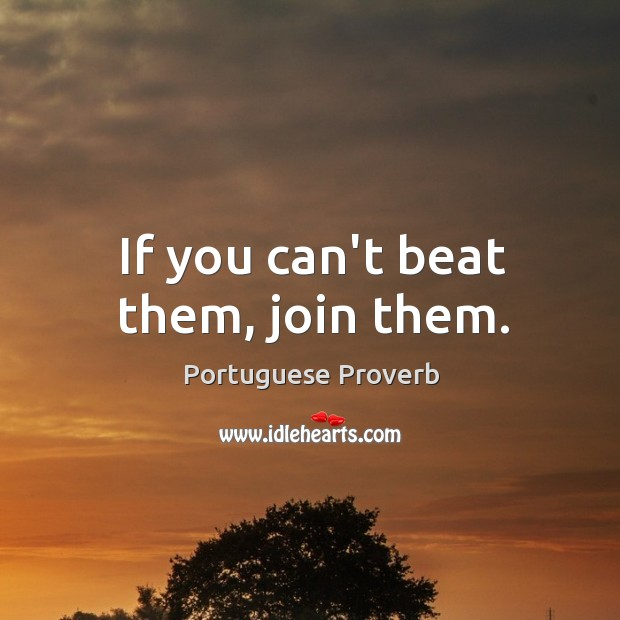 If you can't beat them, join them. Image