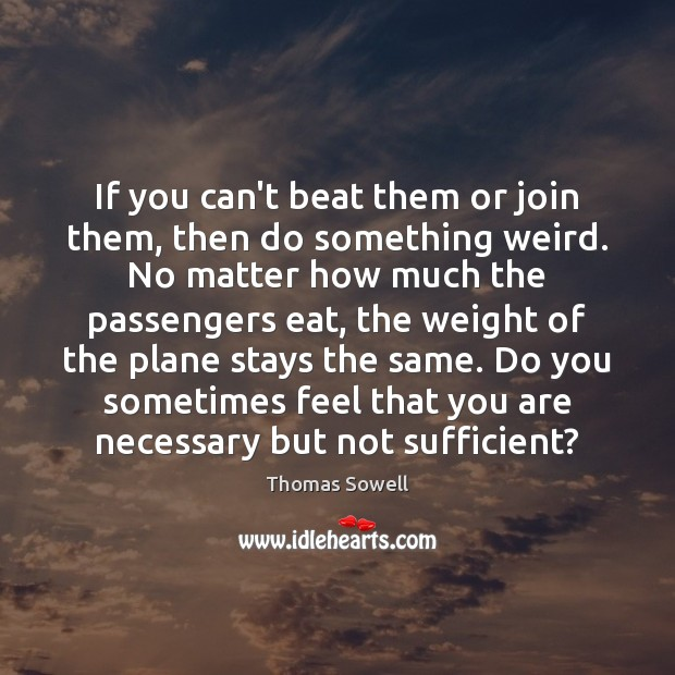 If you can't beat them or join them, then do something weird. Thomas Sowell Picture Quote