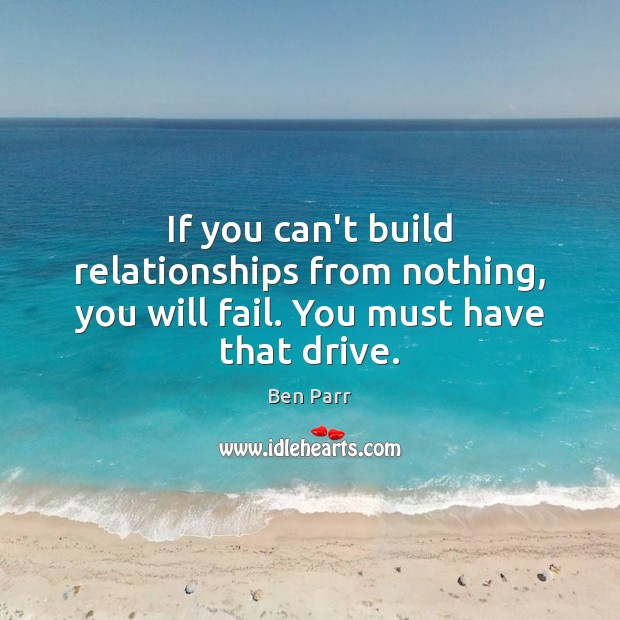 Image, If you can't build relationships from nothing, you will fail. You must have that drive.