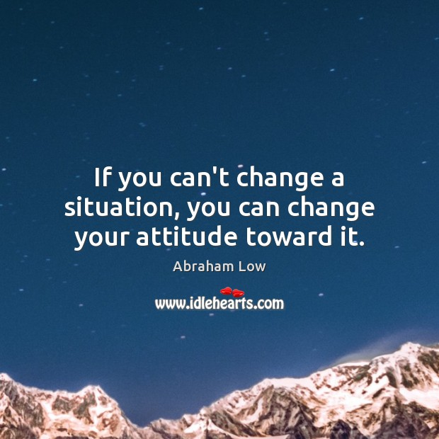 Image, If you can't change a situation, you can change your attitude toward it.