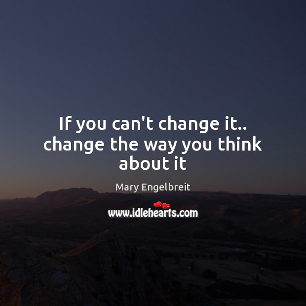 Image, If you can't change it.. change the way you think about it