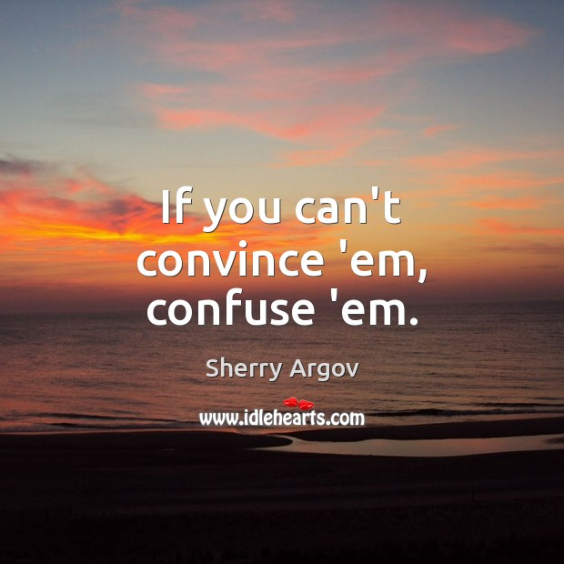 Sherry Argov Picture Quote image saying: If you can't convince 'em, confuse 'em.