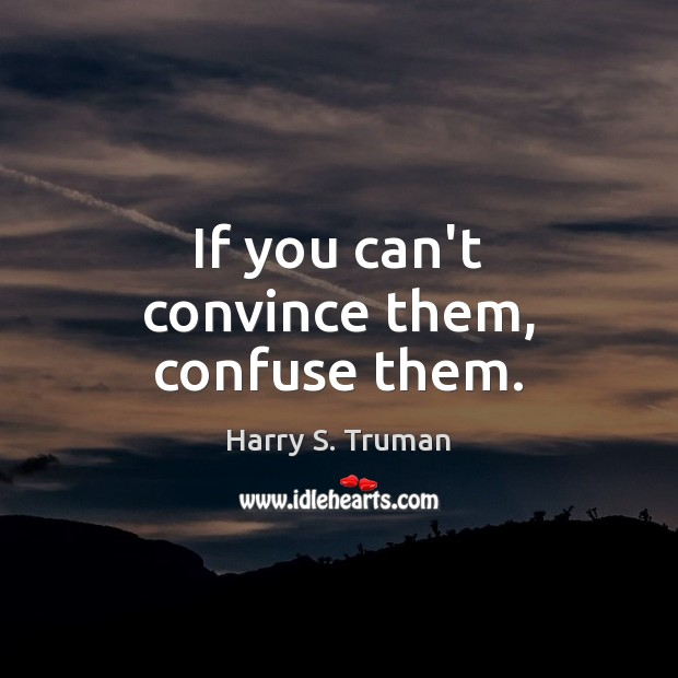 If you can't convince them, confuse them. Image