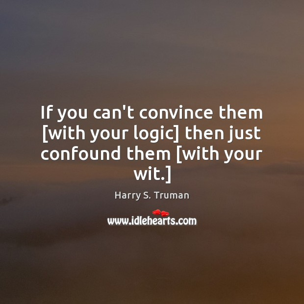 If you can't convince them [with your logic] then just confound them [with your wit.] Logic Quotes Image