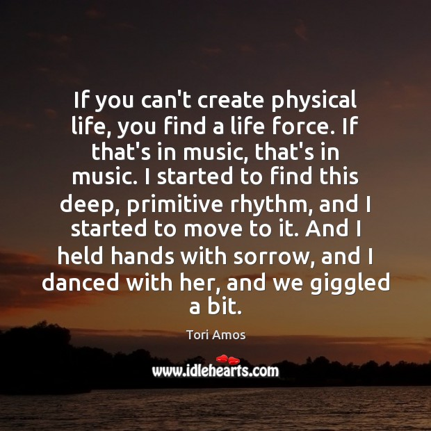 If you can't create physical life, you find a life force. If Tori Amos Picture Quote