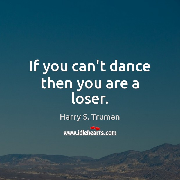 If you can't dance then you are a loser. Harry S. Truman Picture Quote