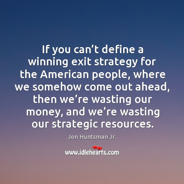 If you can't define a winning exit strategy for the american people, where we somehow come out ahead Image