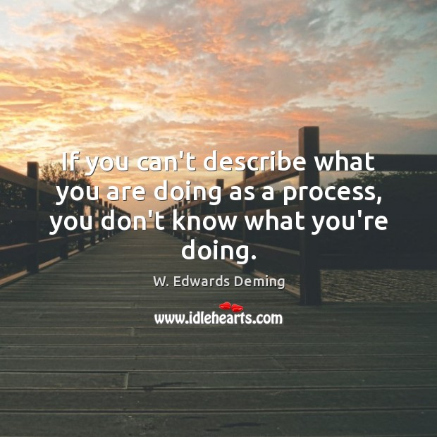 If you can't describe what you are doing as a process, you don't know what you're doing. W. Edwards Deming Picture Quote