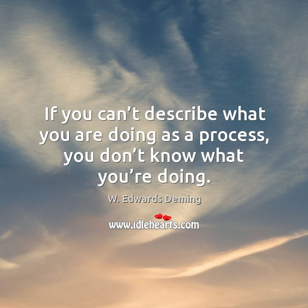 If you can't describe what you are doing as a process, you don't know what you're doing. Image