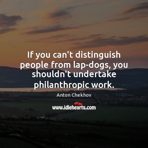 Image, If you can't distinguish people from lap-dogs, you shouldn't undertake philanthropic work.