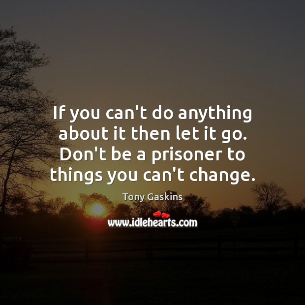 If you can't do anything about it then let it go. Don't Tony Gaskins Picture Quote