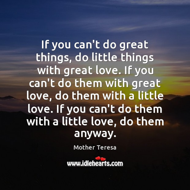 If you can't do great things, do little things with great love. Mother Teresa Picture Quote