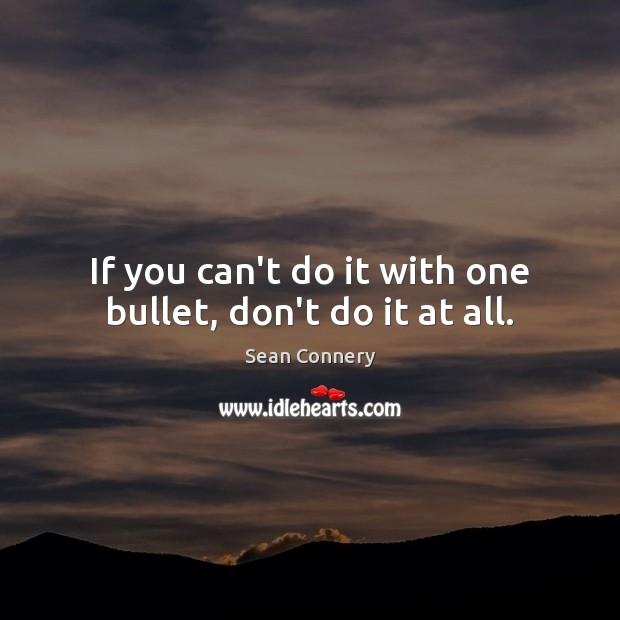 If you can't do it with one bullet, don't do it at all. Sean Connery Picture Quote