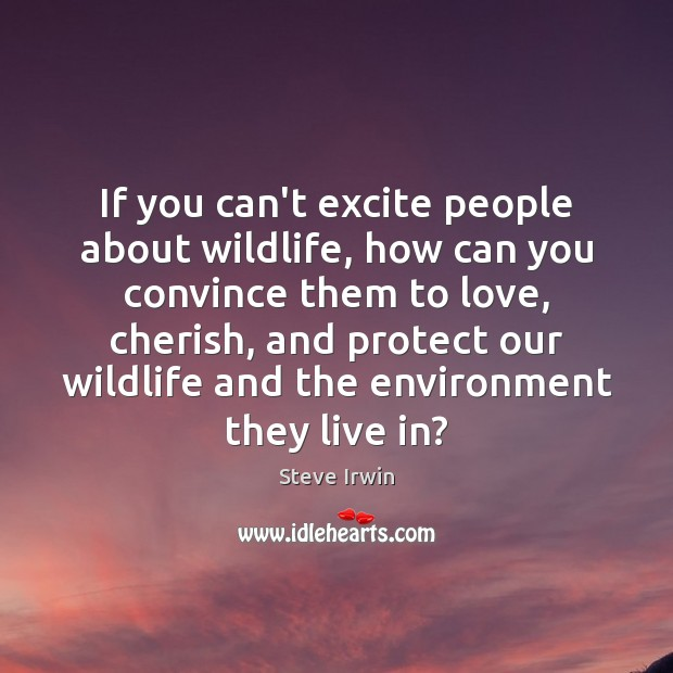 If you can't excite people about wildlife, how can you convince them Image