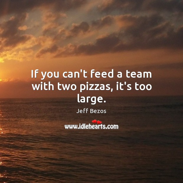 If you can't feed a team with two pizzas, it's too large. Jeff Bezos Picture Quote