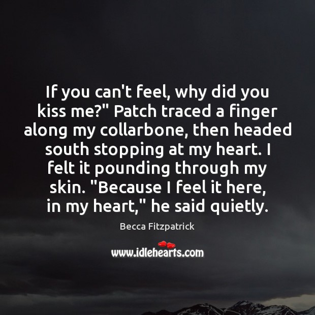 """If you can't feel, why did you kiss me?"""" Patch traced a Becca Fitzpatrick Picture Quote"""