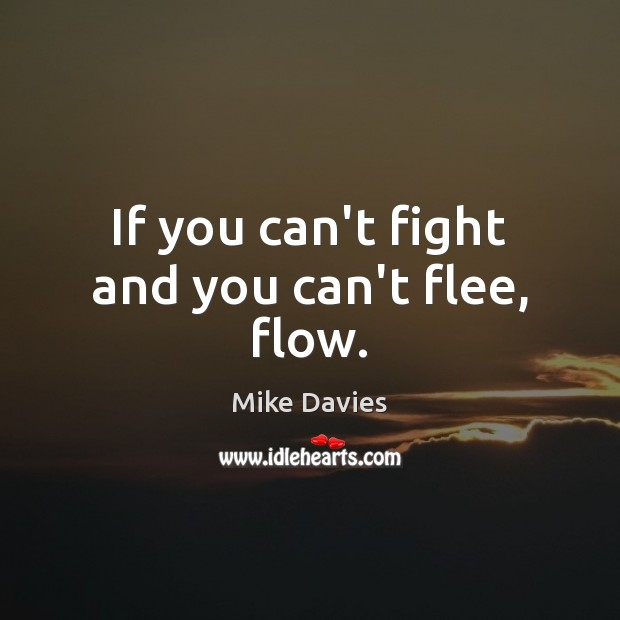 If you can't fight and you can't flee, flow. Image