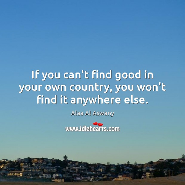 Image, If you can't find good in your own country, you won't find it anywhere else.