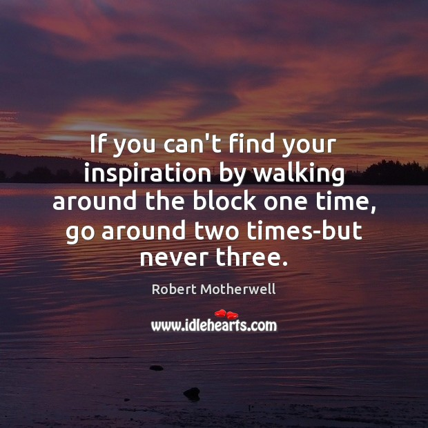 If you can't find your inspiration by walking around the block one Robert Motherwell Picture Quote