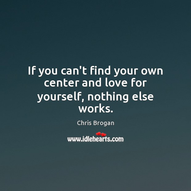If you can't find your own center and love for yourself, nothing else works. Image