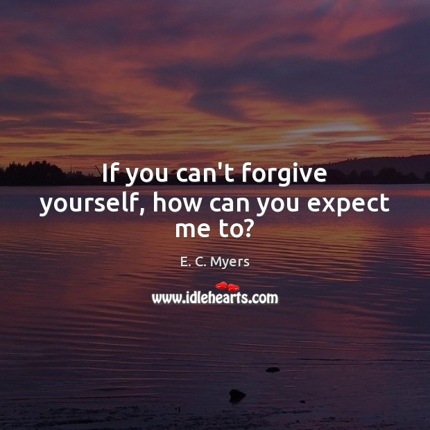 If you can't forgive yourself, how can you expect me to? Forgive Yourself Quotes Image
