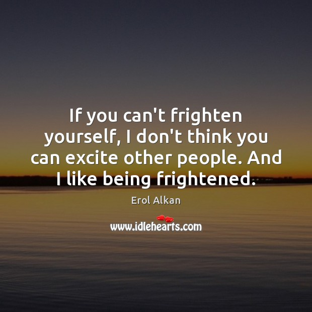 If you can't frighten yourself, I don't think you can excite other Image