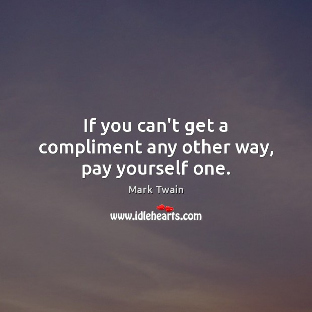 If you can't get a compliment any other way, pay yourself one. Image