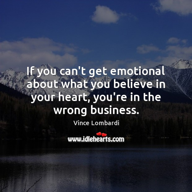 If you can't get emotional about what you believe in your heart, Vince Lombardi Picture Quote