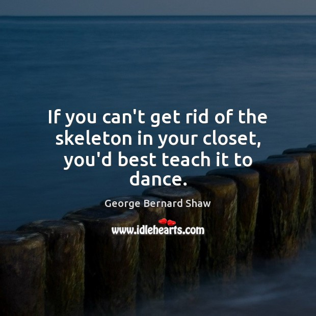 If you can't get rid of the skeleton in your closet, you'd best teach it to dance. Image