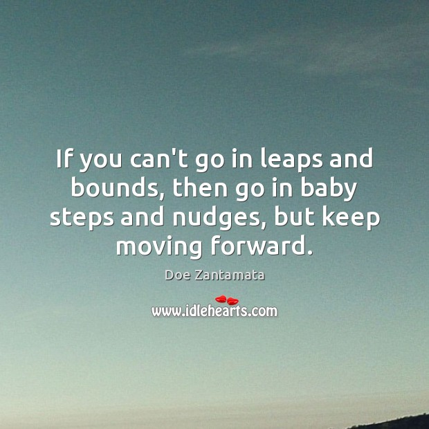 If you can't go in leaps and bounds, then go in baby steps and nudges. Doe Zantamata Picture Quote