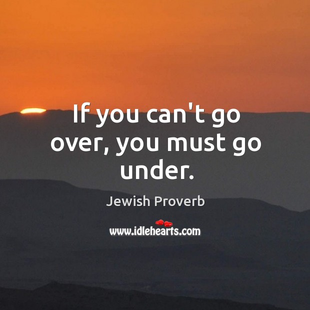 If you can't go over, you must go under. Jewish Proverbs Image
