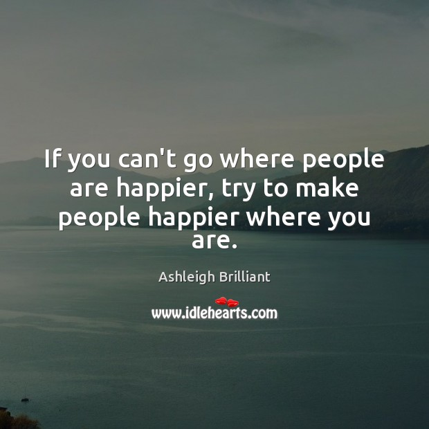 If you can't go where people are happier, try to make people happier where you are. Ashleigh Brilliant Picture Quote