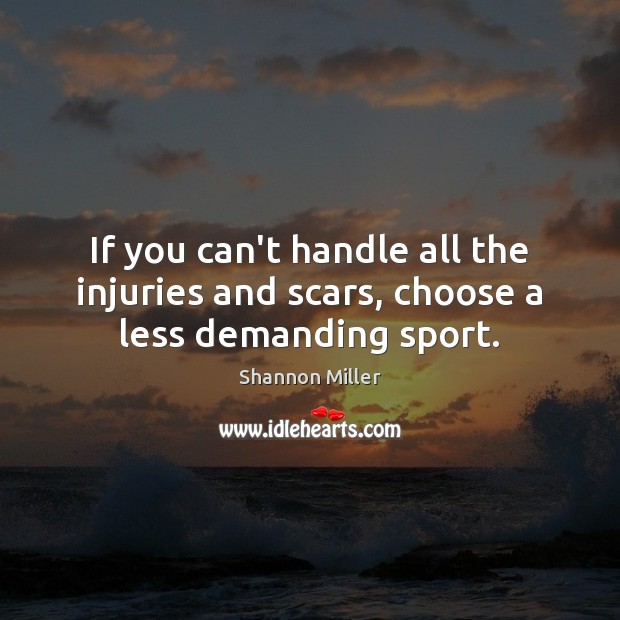 If you can't handle all the injuries and scars, choose a less demanding sport. Shannon Miller Picture Quote