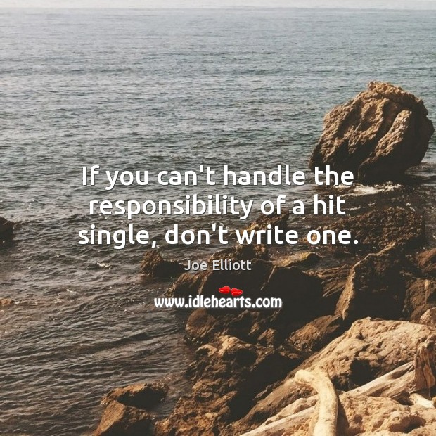 If you can't handle the responsibility of a hit single, don't write one. Joe Elliott Picture Quote