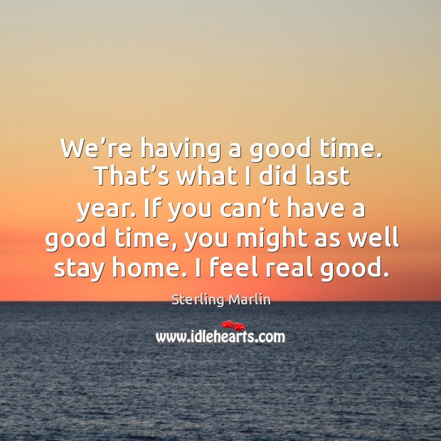 If you can't have a good time, you might as well stay home. I feel real good. Image