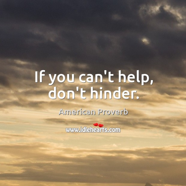 If you can't help, don't hinder. American Proverbs Image