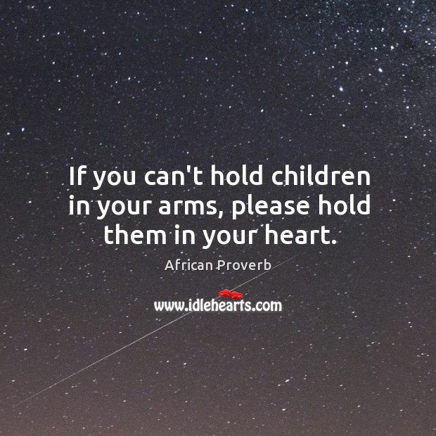 If you can't hold children in your arms, please hold them in your heart. Image