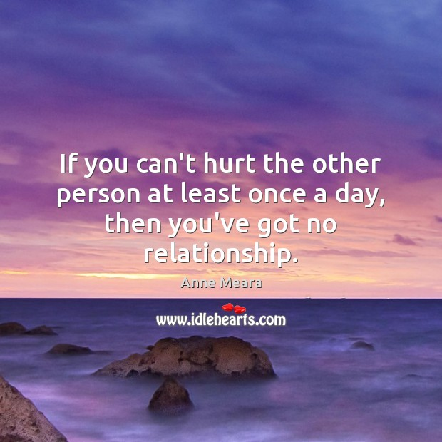 If you can't hurt the other person at least once a day, then you've got no relationship. Image