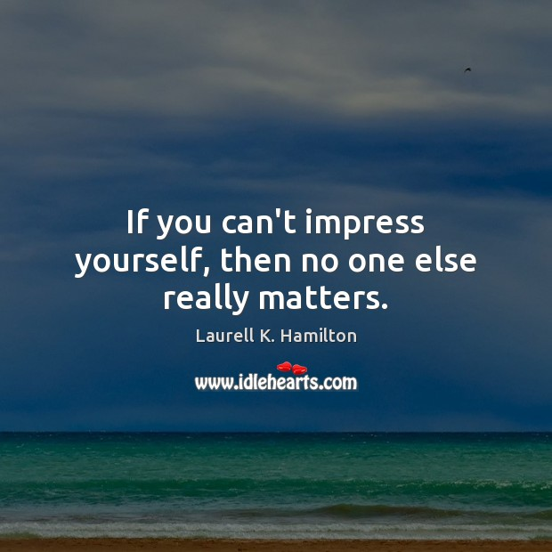 Image, If you can't impress yourself, then no one else really matters.