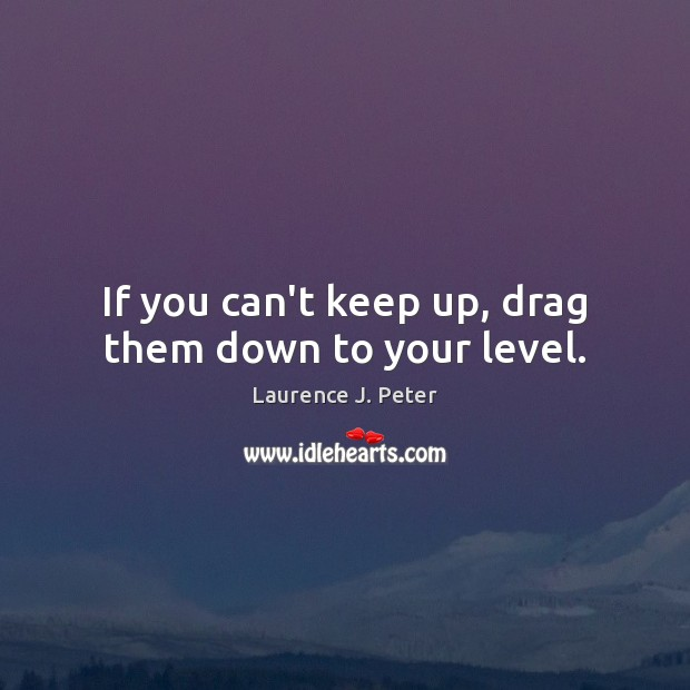 If you can't keep up, drag them down to your level. Image
