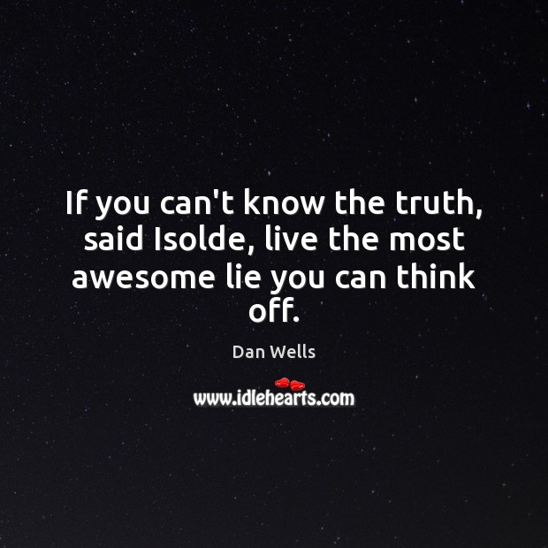 If you can't know the truth, said Isolde, live the most awesome lie you can think off. Dan Wells Picture Quote
