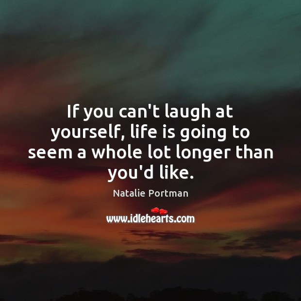 If you can't laugh at yourself, life is going to seem a whole lot longer than you'd like. Natalie Portman Picture Quote
