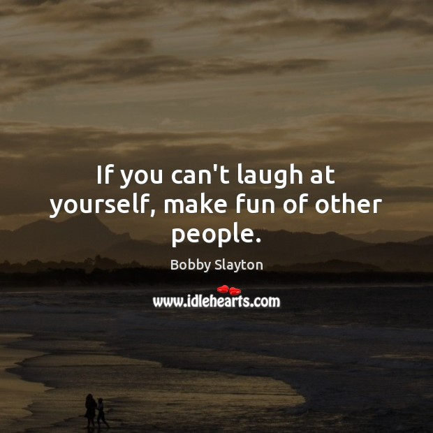 Image, If you can't laugh at yourself, make fun of other people.
