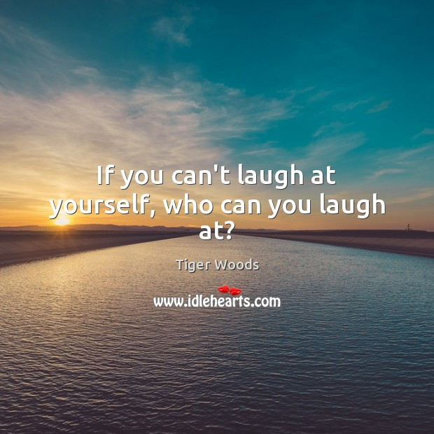 If you can't laugh at yourself, who can you laugh at? Tiger Woods Picture Quote