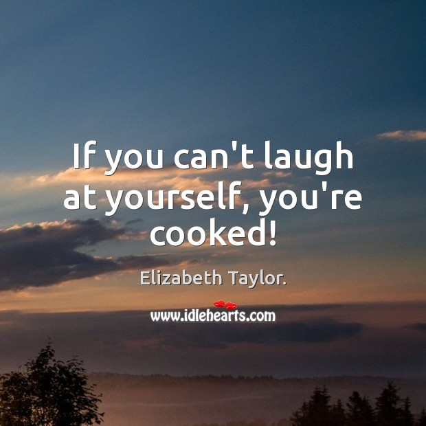 If you can't laugh at yourself, you're cooked! Elizabeth Taylor. Picture Quote