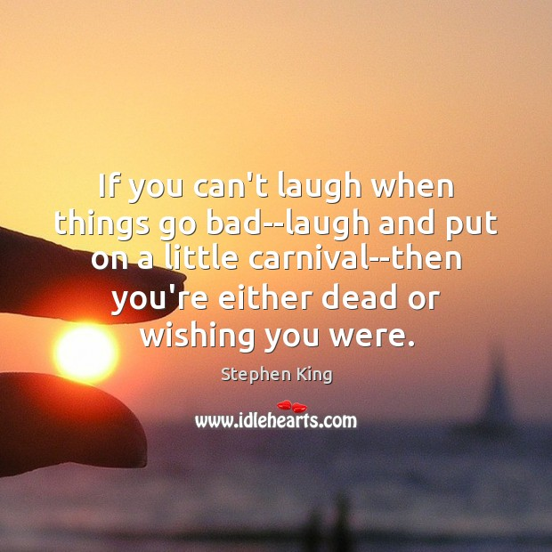 If you can't laugh when things go bad–laugh and put on a Image